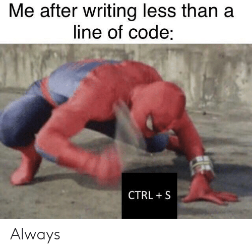 Code, Always, and Line: Me after writing less than a  line of code:  CTRL S Always