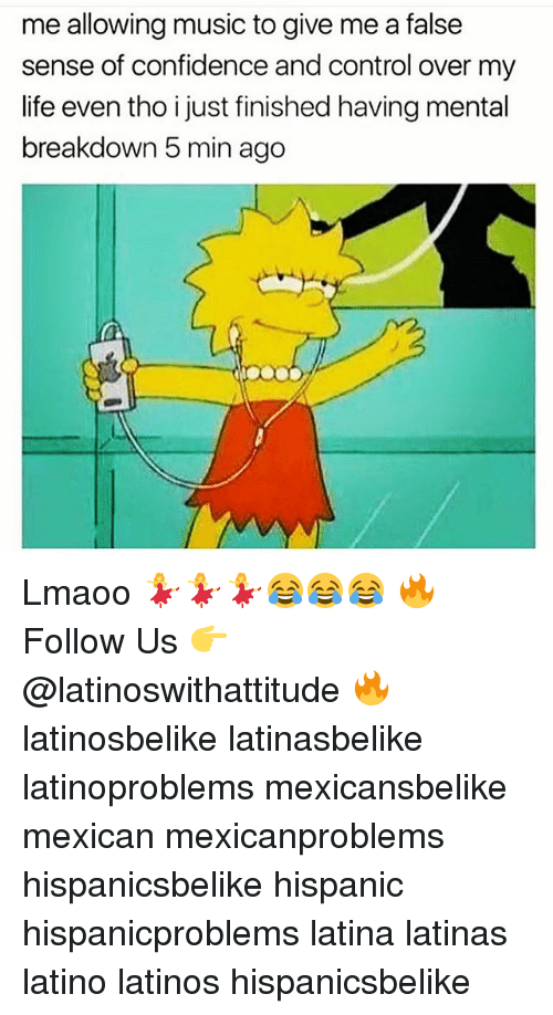 Confidence, Latinos, and Memes: me allowing music to give me a false  sense of confidence and control over my  ife even tho i just finished having mental  breakdown 5 min ago Lmaoo 💃💃💃😂😂😂 🔥 Follow Us 👉 @latinoswithattitude 🔥 latinosbelike latinasbelike latinoproblems mexicansbelike mexican mexicanproblems hispanicsbelike hispanic hispanicproblems latina latinas latino latinos hispanicsbelike