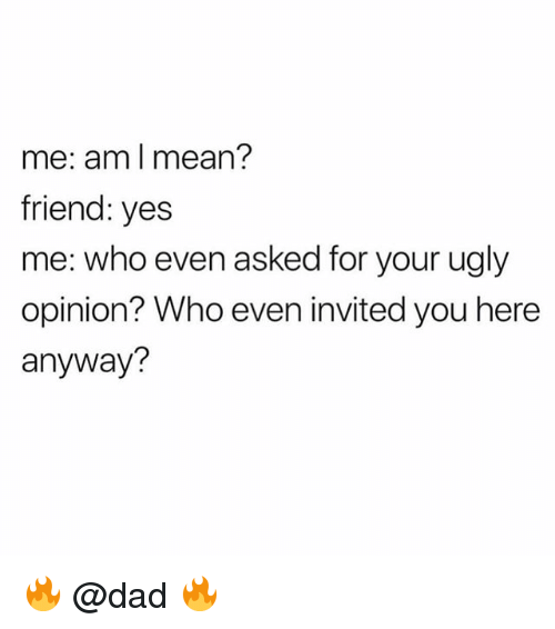 Dad, Ugly, and Mean: me: am l mean?  friend: yes  me: who even asked for your ugly  opinion? Who even invited you here  anyway? 🔥 @dad 🔥