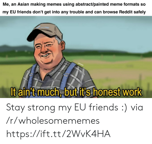 Formats: Me, an Asian making memes using abstract/painted meme formats so  my EU friends don't get into any trouble and can browse Reddit safely  Pyvoz  It ain't much, but it's honest work Stay strong my EU friends :) via /r/wholesomememes https://ift.tt/2WvK4HA