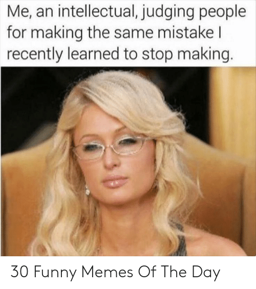 intellectual: Me, an intellectual, judging people  for making the same mistake l  recently learned to stop making. 30 Funny Memes Of The Day