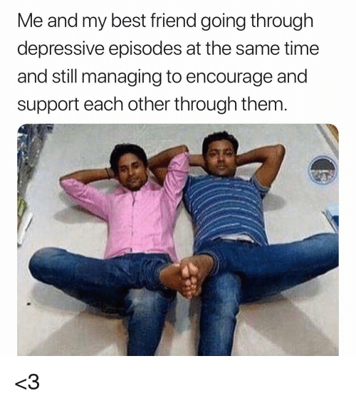 Best Friend, Memes, and Best: Me and my best friend going through  depressive episodes at the same time  and still managing to encourage and  support each other through them <3