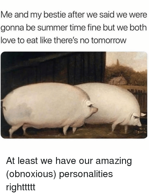 Love, Summer, and Time: Me and my bestie after we said we were  gonna be summer time fine but we both  love to eat like there's no tomorrow At least we have our amazing (obnoxious) personalities righttttt