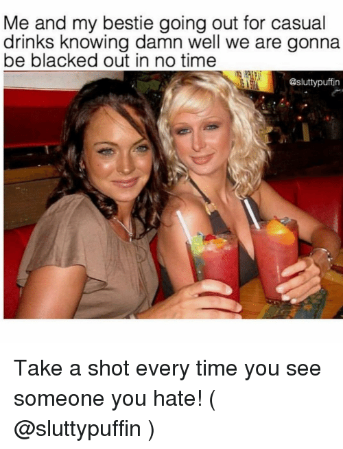 Blacked, Time, and Girl Memes: Me and my bestie going out for casual  drinks knowing damn well we are gonna  be blacked out in no time  @sluttypuffin Take a shot every time you see someone you hate! ( @sluttypuffin )