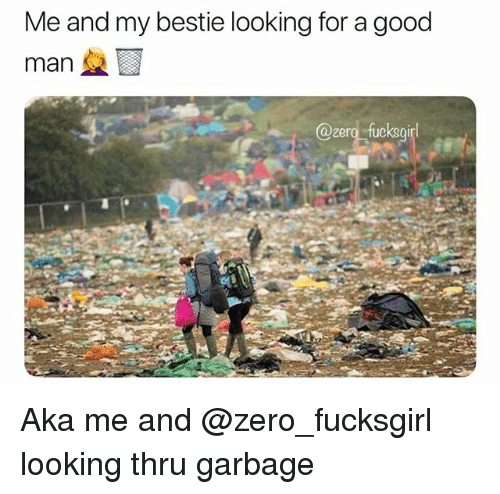 Zero, Good, and Girl Memes: Me and my bestie looking for a good  man  @ero fucksgirl Aka me and @zero_fucksgirl looking thru garbage