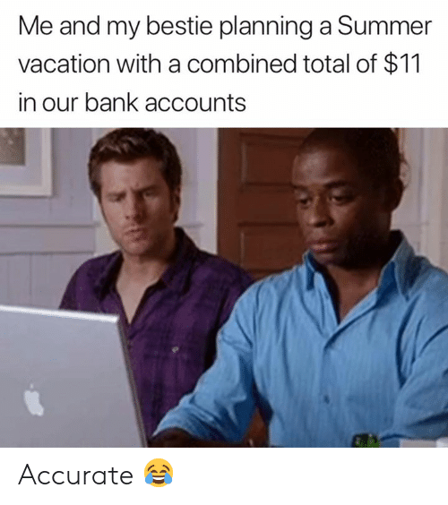 bestie: Me and my bestie planning a Summer  vacation with a combined total of $11  in our bank accounts Accurate 😂