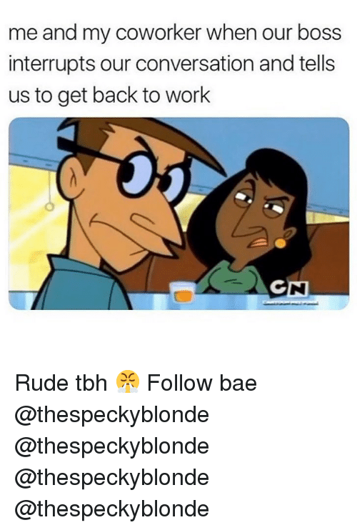 Bae, Memes, and Rude: me and my coworker when our boss  interrupts our conversation and tells  us to get back to work Rude tbh 😤 Follow bae @thespeckyblonde @thespeckyblonde @thespeckyblonde @thespeckyblonde