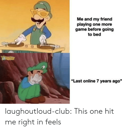 "Club, Tumblr, and Blog: Me and my friend  playing one more  game before going  to bed  ""Last online 7 years ago"" laughoutloud-club:  This one hit me right in feels"