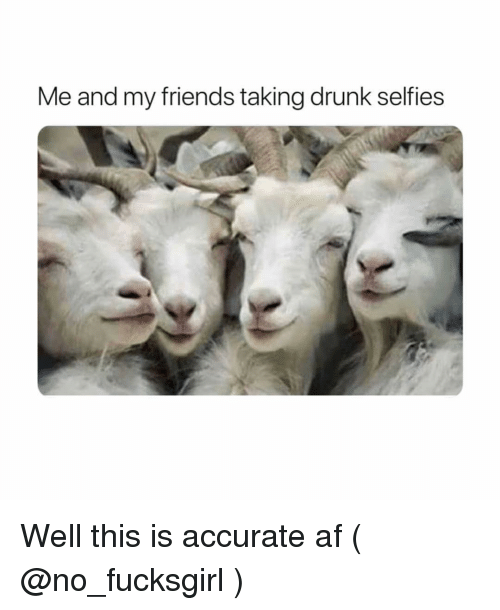 Af, Drunk, and Friends: Me and my friends taking drunk selfies Well this is accurate af ( @no_fucksgirl )