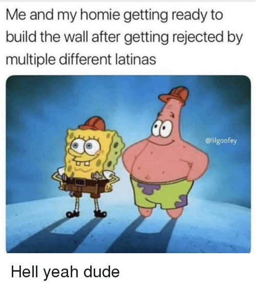 Dude, Homie, and Yeah: Me and my homie getting ready to  build the wall after getting rejected by  multiple different latinas  @lilgoofey Hell yeah dude