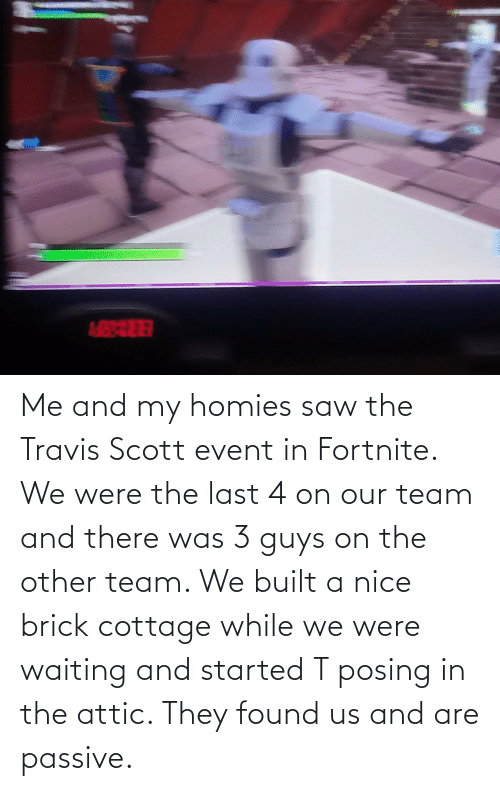 event: Me and my homies saw the Travis Scott event in Fortnite. We were the last 4 on our team and there was 3 guys on the other team. We built a nice brick cottage while we were waiting and started T posing in the attic. They found us and are passive.