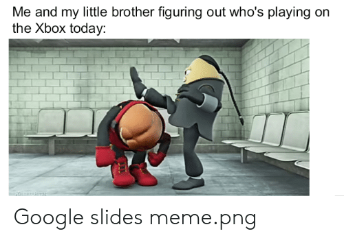 Meme Png: Me and my little brother figuring out who's playing on  the Xbox today Google slides meme.png