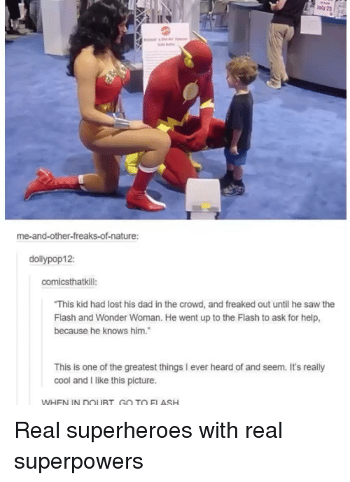 The Flash: me-and-other-freaks-of-nature:  dollypop12:  comicsthatkill:  This kid had lost his dad in the crowd, and freaked out until he saw the  Flash and Wonder Woman. He went up to the Flash to ask for help,  because he knows him.  This is one of the greatest things I ever heard of and seem. It's really  cool and I like this picture.  WHEN IN DOLURT GO TO ELASH Real superheroes with real superpowers