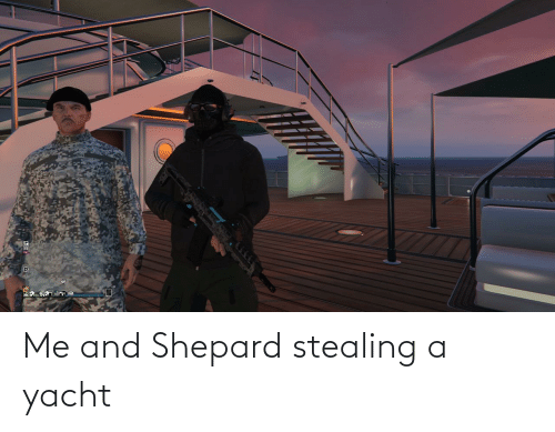 Stealing A: Me and Shepard stealing a yacht