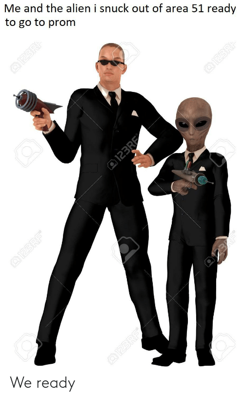 Alien, Dank Memes, and Area 51: Me and the alien i snuck out of area 51 ready  to go to prom  OI23R  Q123R  123RE  @I23RF  Q123RF We ready