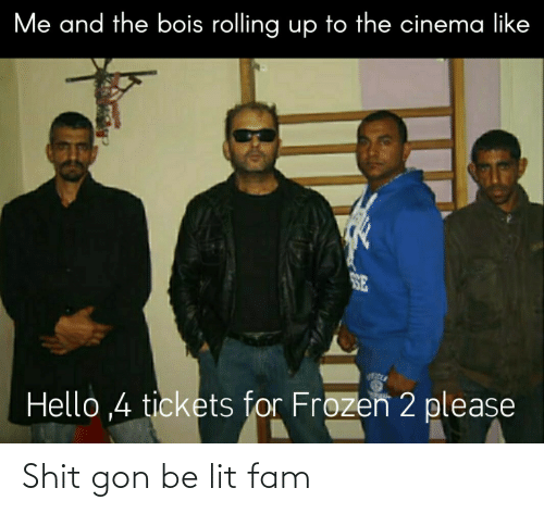 lit: Me and the bois rolling up to the cinema like  SE  Hello ,4 tickets for Frozen 2 please Shit gon be lit fam