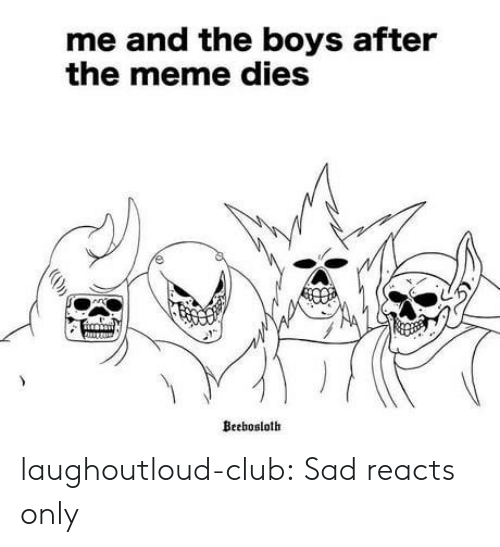 Club, Meme, and Tumblr: me and the boys after  the meme dies  Beebosloth laughoutloud-club:  Sad reacts only