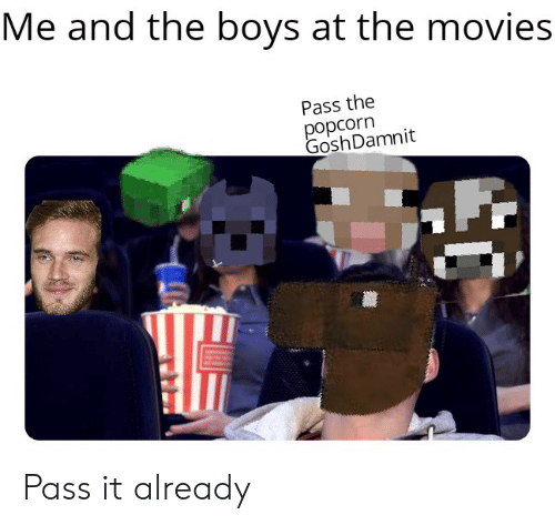Me and the Boys at the Movies Pass the Popcorn Gosh Damnit