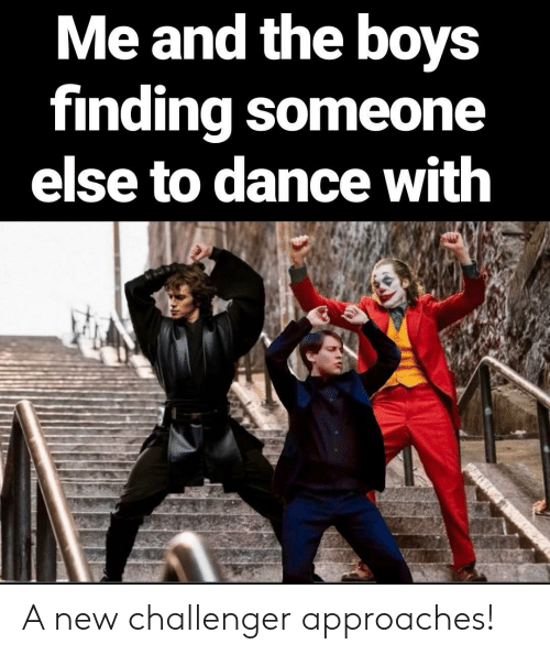 Dance, Boys, and New: Me and the boys  finding someone  else to dance with  ATER A new challenger approaches!
