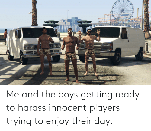 innocent: Me and the boys getting ready to harass innocent players trying to enjoy their day.
