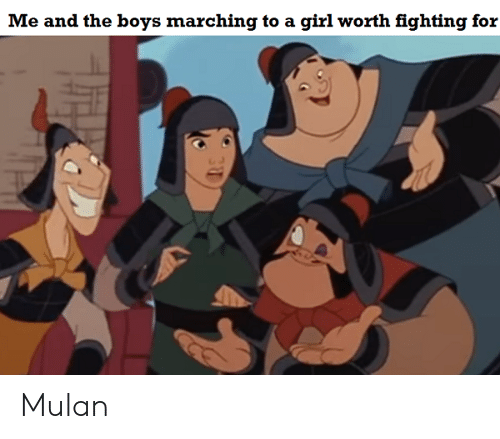 Mulan, Girl, and Dank Memes: Me and the boys marching to a girl worth fighting for Mulan