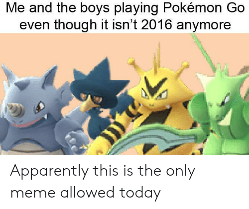 Pokemon GO: Me and the boys playing Pokémon Go  even though it isn't 2016 anymore Apparently this is the only meme allowed today