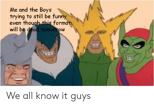 Funny, Boys, and Format: Me and the Boys  trying to still be funny  even though this format  will be dead to morrow We all know it guys