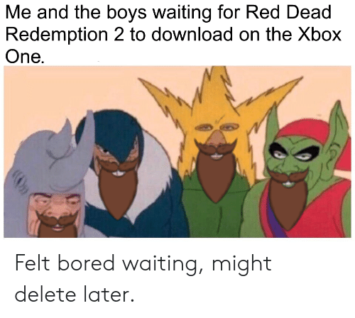 Bored, Reddit, and Xbox One: Me and the boys waiting for Red Dead  Redemption 2 to download on the Xbox  One. Felt bored waiting, might delete later.