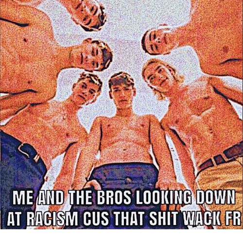 Racism, Shit, and Looking: ME AND THE BROS LOOKING DOWN  AT RACISM CUS THAT SHIT WACIFR