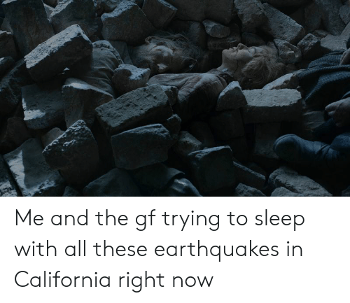 Earthquakes In California: Me and the gf trying to sleep with all these earthquakes in California right now
