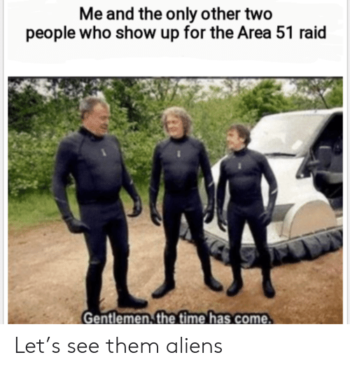 Aliens, Time, and Area 51: Me and the only other two  people who show up for the Area 51 raid  Gentlemen, the time has come Let's see them aliens