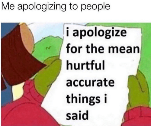 apologizing: Me apologizing to people  i apologize  for the mean  hurtful  accurate  things i  said