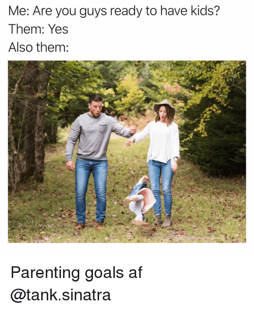 Af, Funny, and Goals: Me: Are you guys ready to have kids?  Them: Yes  Also them: Parenting goals af @tank.sinatra