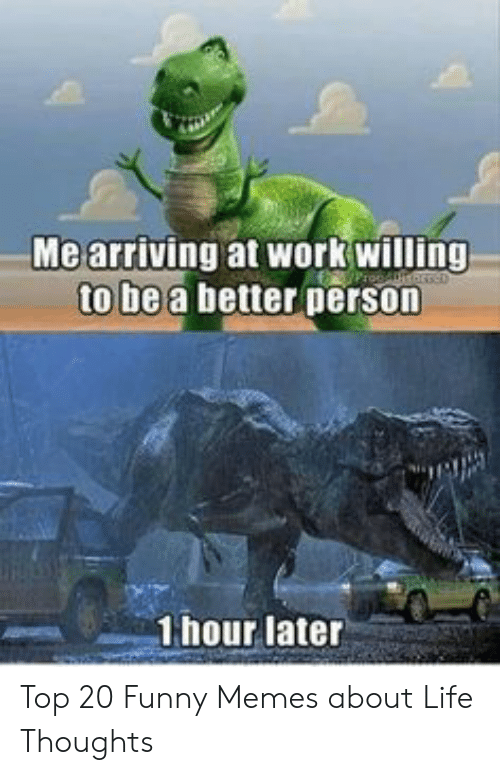 Funny Memes About Life: Me arriving at workwilling  to be a better person  1hour later Top 20 Funny Memes about Life Thoughts