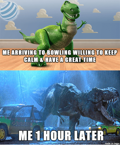 Keep Calm: ME ARRIVING TO BOWLING WILLING TO KEEP  CALM & HAVE A GREAT TIME  ME 1.HOUR LATER  made on imgur