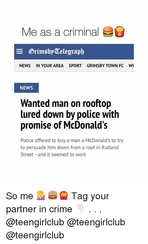 Criming: Me as a criminal  DrimsbyTelegraph  NEWS  IN YOUR AREA  SPORT  GRIMSBY TOWN FC  NEWS  Wanted man on rooftop  d down by police with  promise of McDonald's  Police offered to buy a man a McDonald's to try  to persuade him down from a roof in Rutland  Street and it seemed to work So me 💁🍔🍟 Tag your partner in crime 👇🏻 . . . @teengirlclub @teengirlclub @teengirlclub