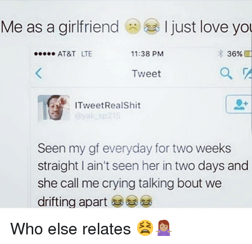 Crying, Love, and Memes: Me as a girlfriend  I just love yo  AT&T LTE  11:38 PM  36%  Tweet  ITweetRealShit  Seen my gf everyday for two weeks  straight I ain't seen her in two days and  she call me crying talking bout we  drifting apart Who else relates 😫🤷🏽♀️
