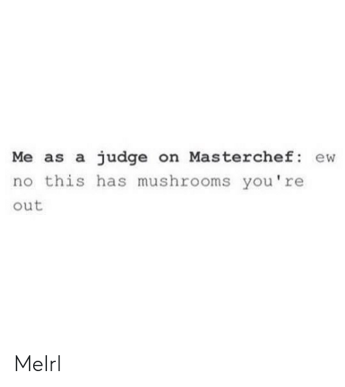 masterchef: Me as a judge on Masterchef ew  no this has mushrooms you're  out MeIrl