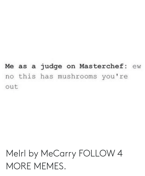 masterchef: Me as a judge on Masterchef: ew  no this has mushrooms you're  out MeIrl by MeCarry FOLLOW 4 MORE MEMES.