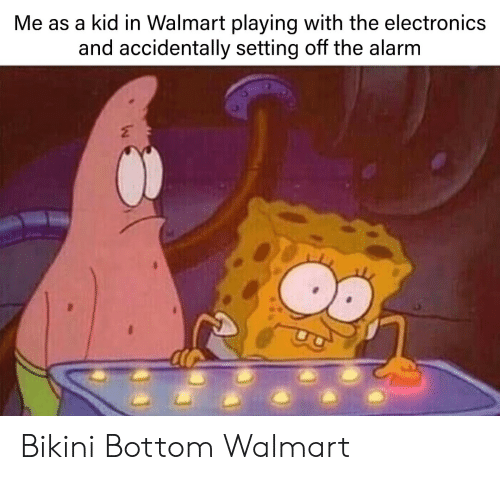 Walmart, Bikini Bottom, and Alarm: Me as a kid in Walmart playing with the electronics  and accidentally setting off the alarm Bikini Bottom Walmart