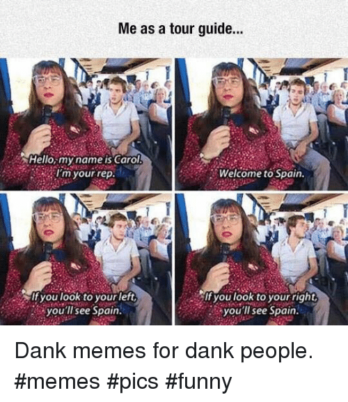 Dank, Funny, and Hello: Me as a tour guide..  Hello,my name is Carol  I'm your rep  Welcome to Spain.  If you look to yourleft  you'llsee Spain  you look to your right  you'll see Spain Dank memes for dank people. #memes #pics #funny