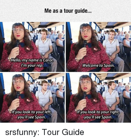 Hello, Tumblr, and Blog: Me as a tour guide..  Hello,my name is Carol  Im your rep  Welcome to Spain  lf you look to yourleft  you'll see Spain.  it you look to your right  you'll see Spain srsfunny:  Tour Guide