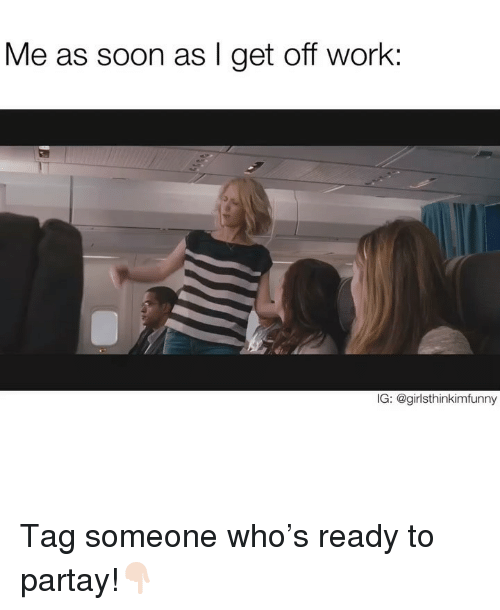 Funny, Soon..., and Work: Me as soon as l get off work:  IG: @girlsthinkimfunny Tag someone who's ready to partay!👇🏻