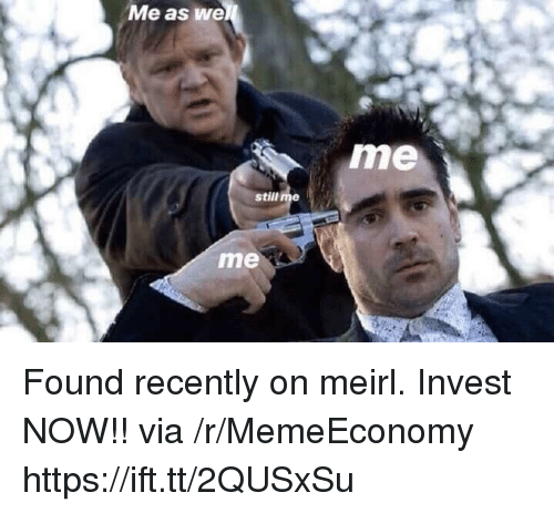 MeIRL, Invest, and Via: Me as we  me  still me  me Found recently on meirl. Invest NOW!! via /r/MemeEconomy https://ift.tt/2QUSxSu