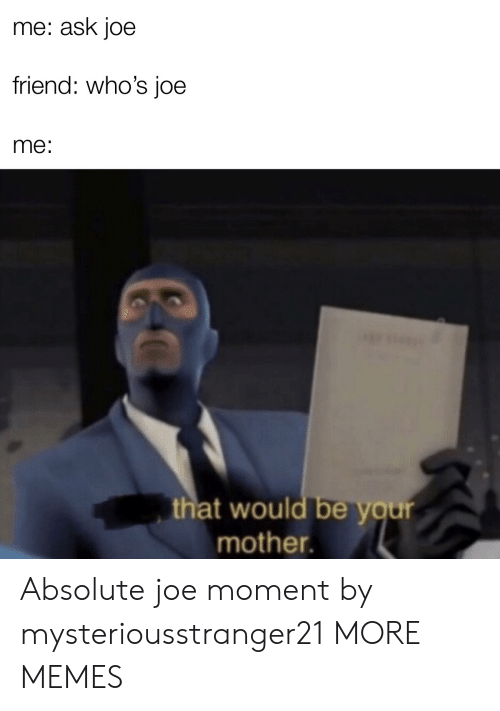 Your Mother: me: ask joe  friend: who's joe  me:  that would be your  mother. Absolute joe moment by mysteriousstranger21 MORE MEMES