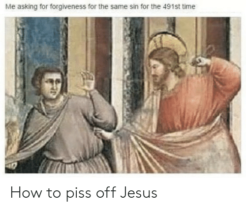 Jesus, How To, and Time: Me asking for forgiveness for the same sin for the 491st time How to piss off Jesus