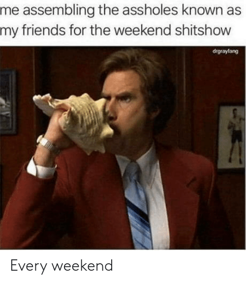 assholes: me assembling the assholes known as  my friends for the weekend shitshow  drgraylang Every weekend