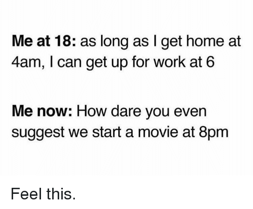 Memes, Work, and Home: Me at 18: as long as I get home at  4am, I can get up for work at 6  Me now: How dare you even  suggest we start a movie at 8pm Feel this.