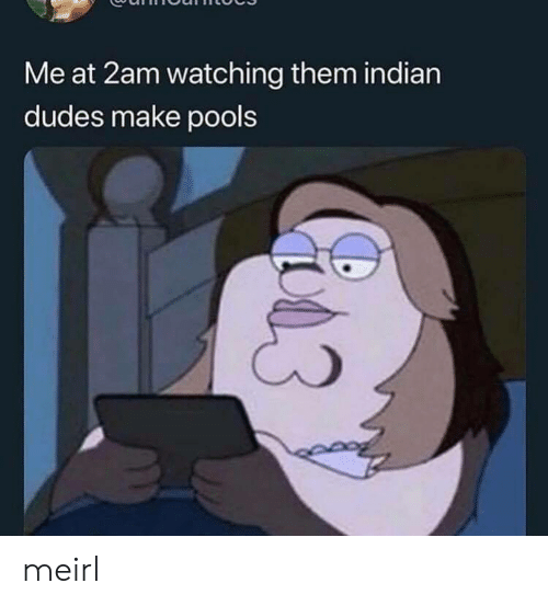 Indian, MeIRL, and Them: Me at 2am watching them indian  dudes make pools meirl