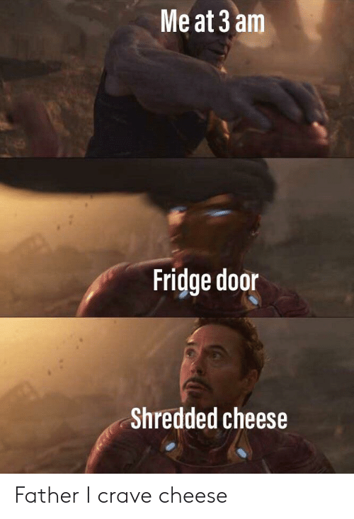 Cheese, Fridge, and Door: Me at 3 am  Fridge door  Shredded cheese Father I crave cheese